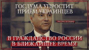 Госдума упростит приём украинцев в гражданство России в ближайшее время (Руслан Осташко) - (видео)