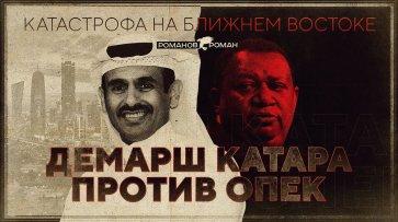 Катастрофа на Ближнем Востоке. Демарш Катара против ОПЕК (Роман Романов) - (видео)