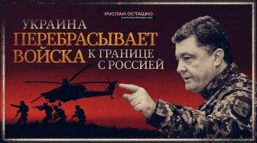 Украина перебрасывает войска к границе с Россией (Руслан Осташко) - (видео)